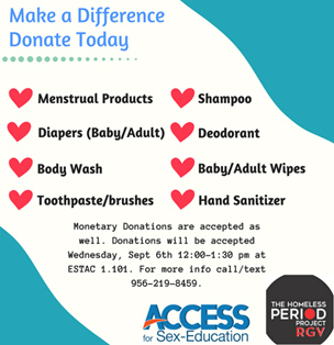 Make a Difference Donate Today. Menstrual Products, Shampoo, Diapers (baby/adult), Deodorant, Body Wash, Baby/Adult Wipes, Toothpaste/Brushes, Hand Sanitizer. Monetary Donations are accepted as well. Donations will be accpted Wednsesday, Sept 6th 12:00 - 1:30 pm at ESTAC 1.101. For more info Call/text 956-219-8459 | ACCESS FOR SEX-EDUCATION | THE HOMELESS PERIOD PROJECT RGV