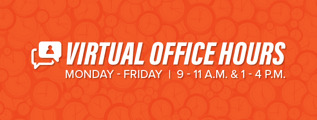 Virtual Office Hours. Monday through Friday, 9 - 11 a.m. and 1 - 4 p.m.
